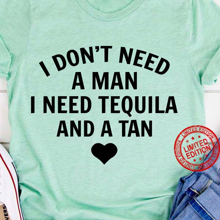 I Don't Need A Man I Need Tequila And A Tan Shirt
