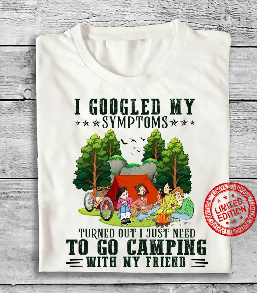 I Googled My Symptoms Turned Out I Just Need To Go Camping With My Friend Shirt