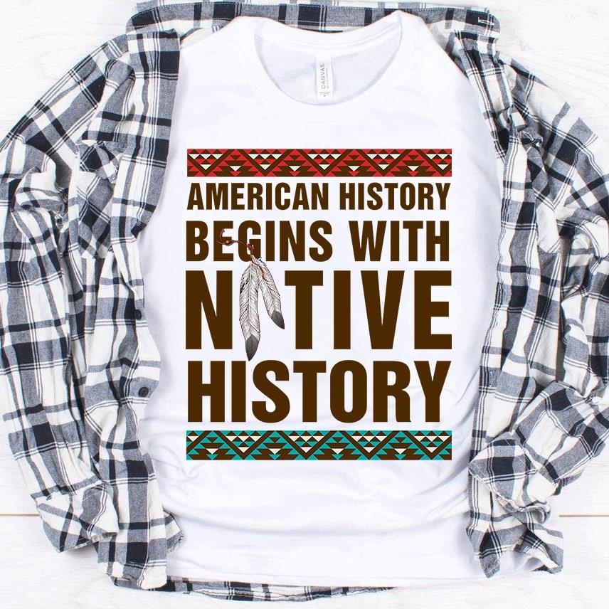 American History Begins With Native History Shirt