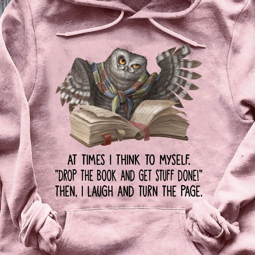 At Times I Think To Myself Drop The Book And Get Stuff Done Then I Laugh And Turn The Page Shirt