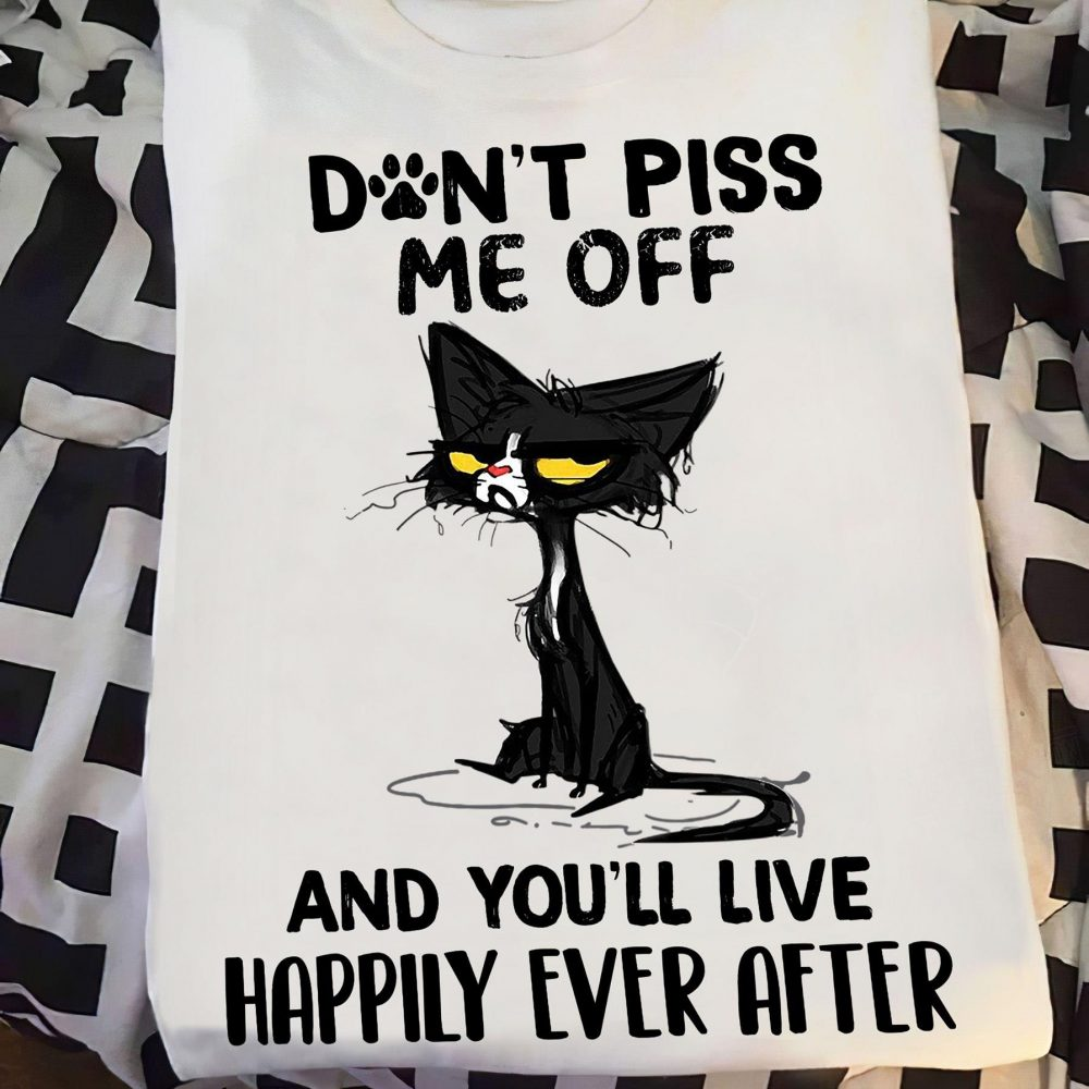 Don't Piss Me Off And You'll Live Happily Ever Shirt