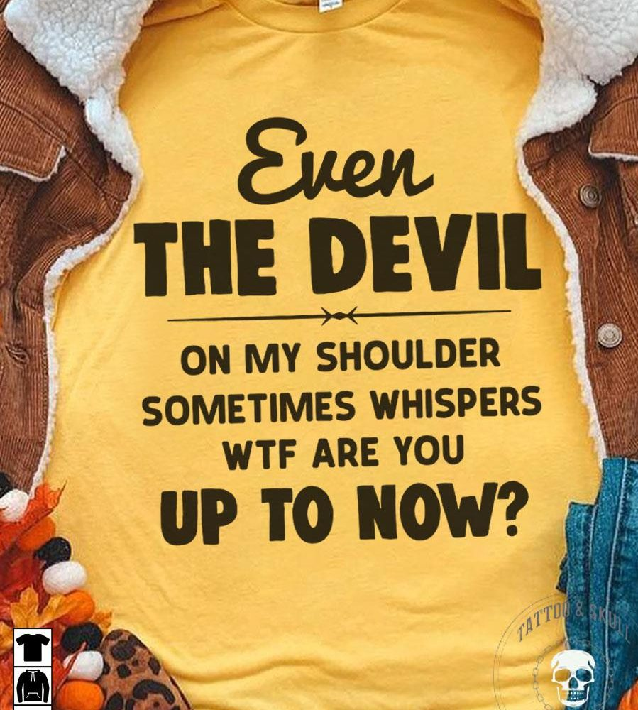 Even The Devil Up To Now Shirt