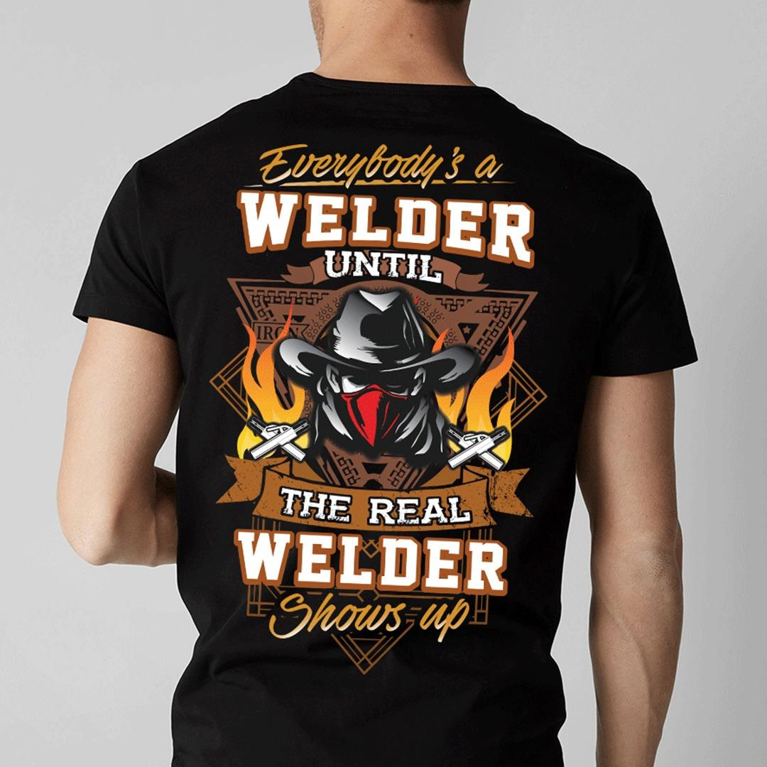 Everybody 's A Welder Until The Real Welder Shows Up Shirt