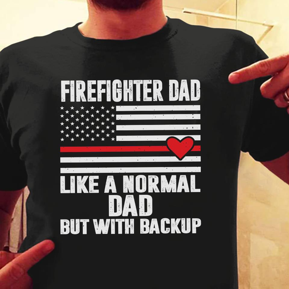 Firefighter Dad Like A Normal Dad But With Backup Shirt