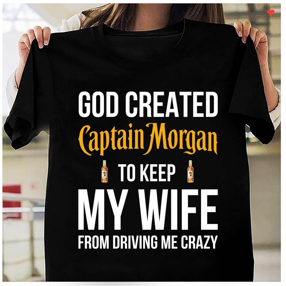 God Created Captain Morgan To Keep My Wife From Driving Me Crazy Shirt