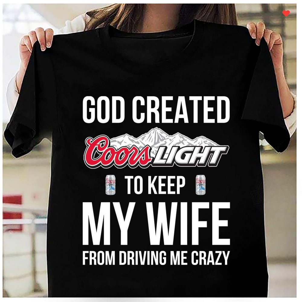 God Created Coors Light To Keep My Wife From Driving Me Crazy Shirt