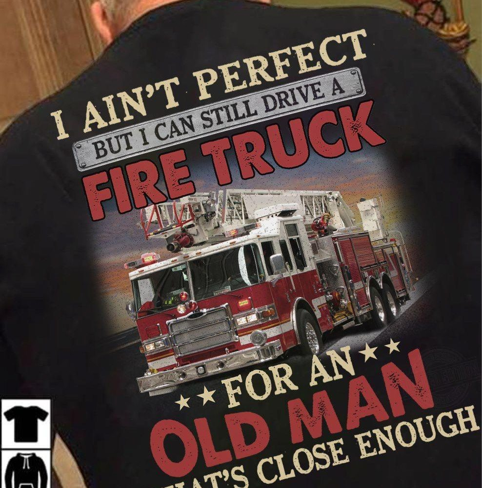 I Ain't Perfect But I Can Still Drive A Fire Truck For An Old Man That's Close Enough Shirt