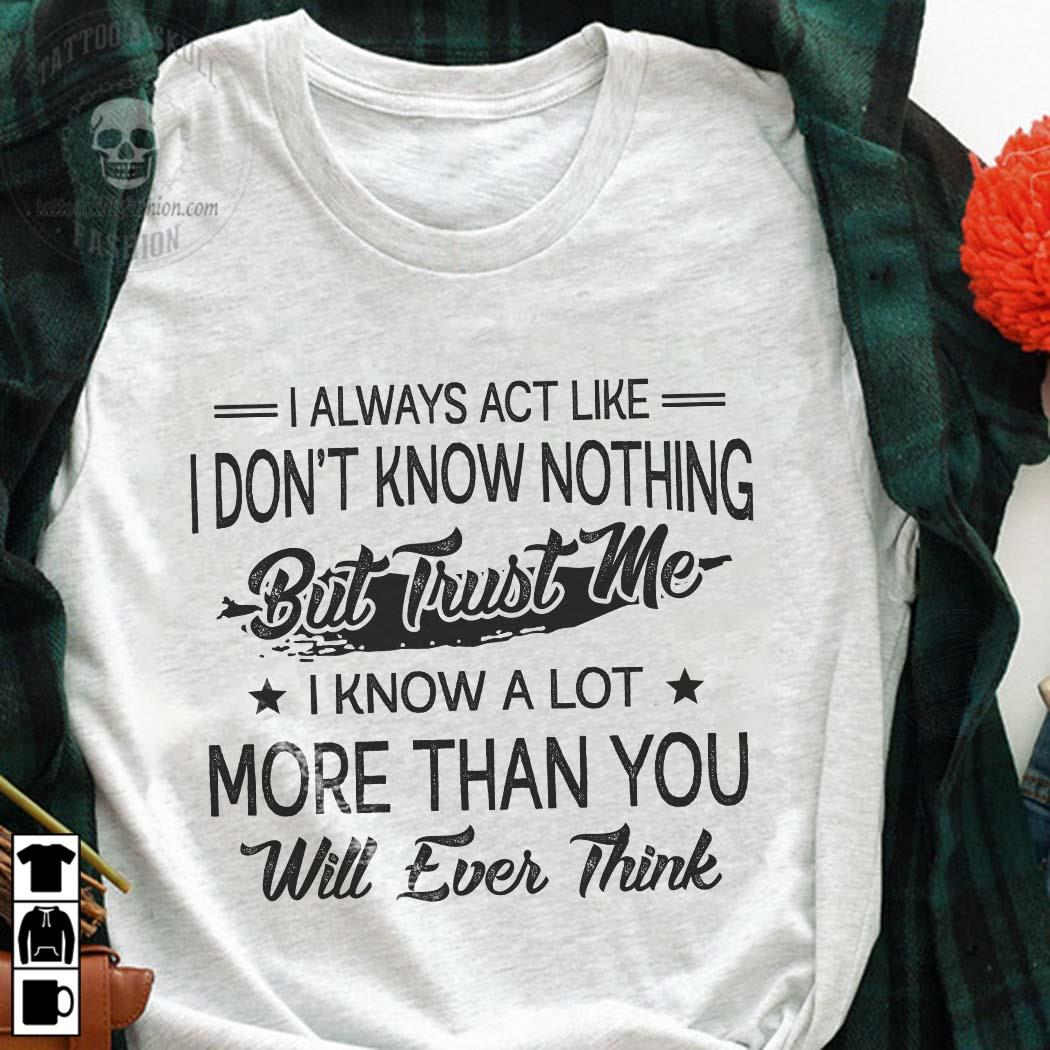 I Always Act Like I Don't Know Nothing But Trust Me Shirt