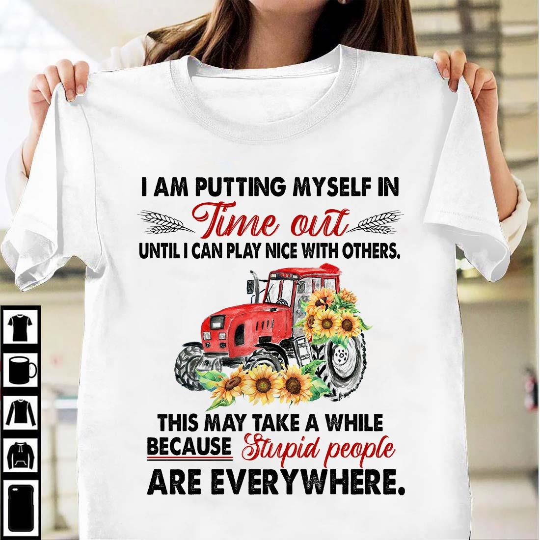 I Am Putting Myself In Time Out Until I Can Play Nice With Others This May Take A While Because Stupid People Are Everywhere Shirt