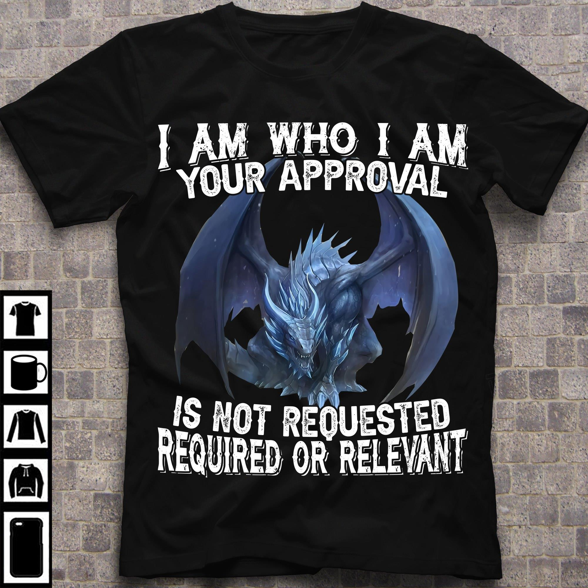 I Am Who I Am Your Approval Is Not Requested Required Or Relevant Shirt