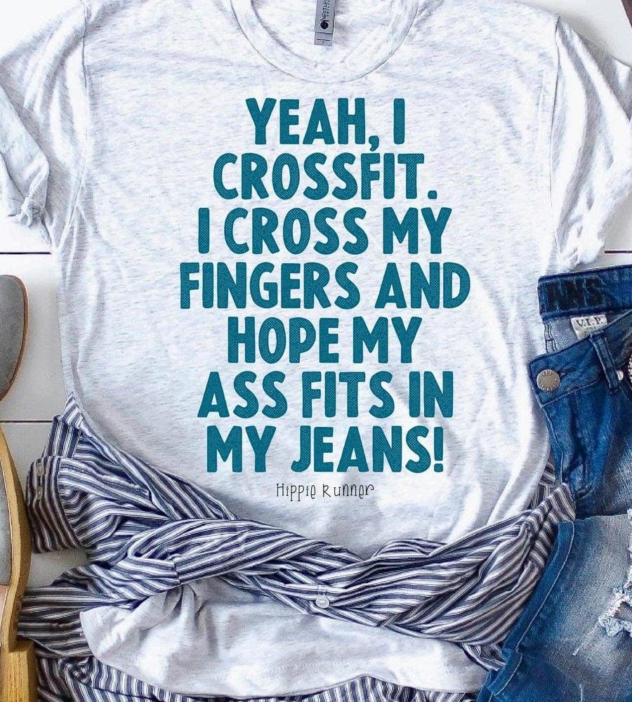 I Crossfit I Cross My Fingers And Hope My Ass Fits In My Jeans Shirt