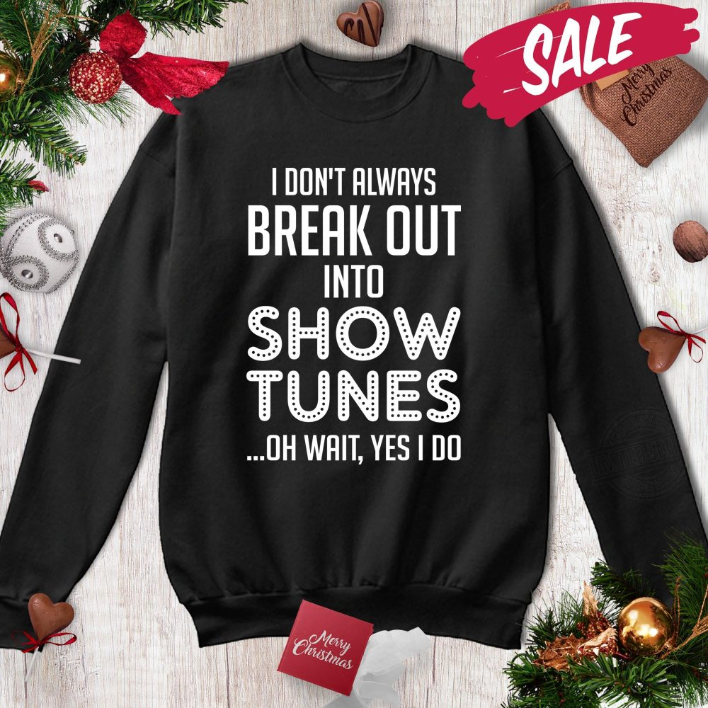 I Don't Always Break Out Into Show Tunes Shirt