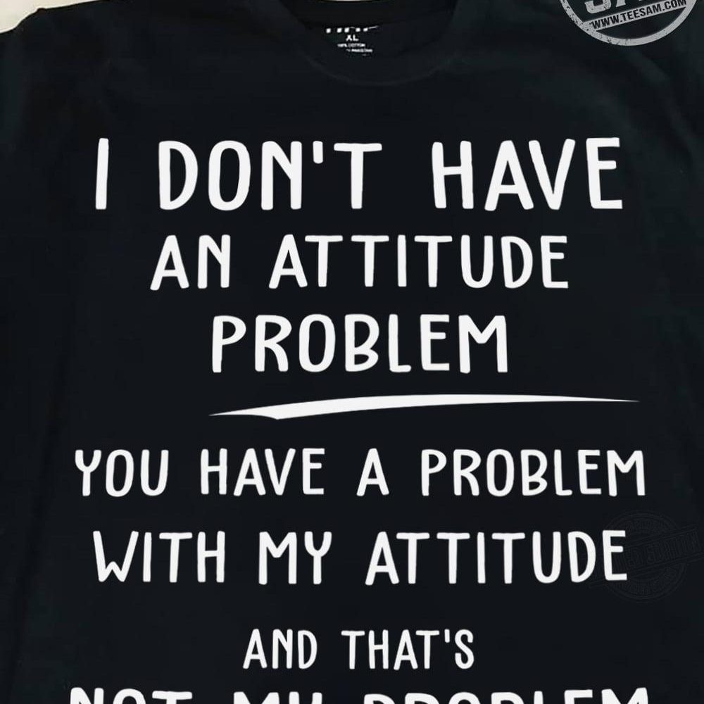 I Don't Have An Attitude Problem Shirt