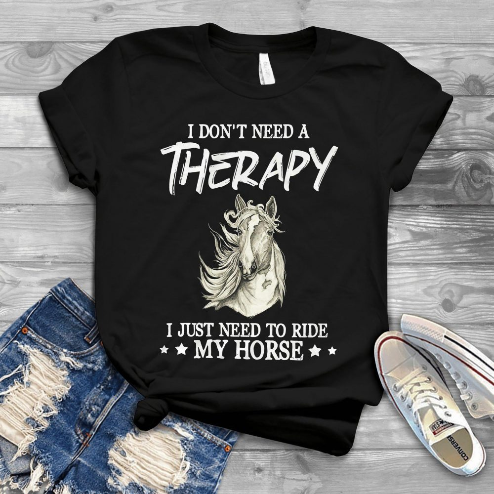 I Don't Need A Therapy I Just Need To Ride My Horse Shirt