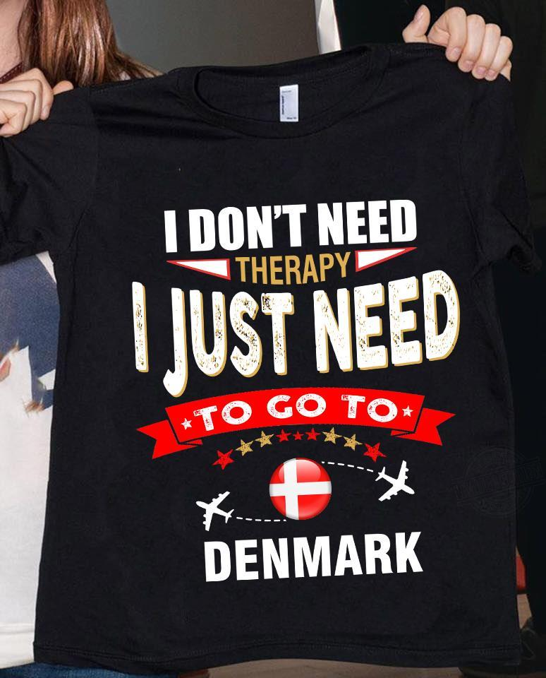 I Don't Need Therapy I Just Need To Go To Denmark Shirt
