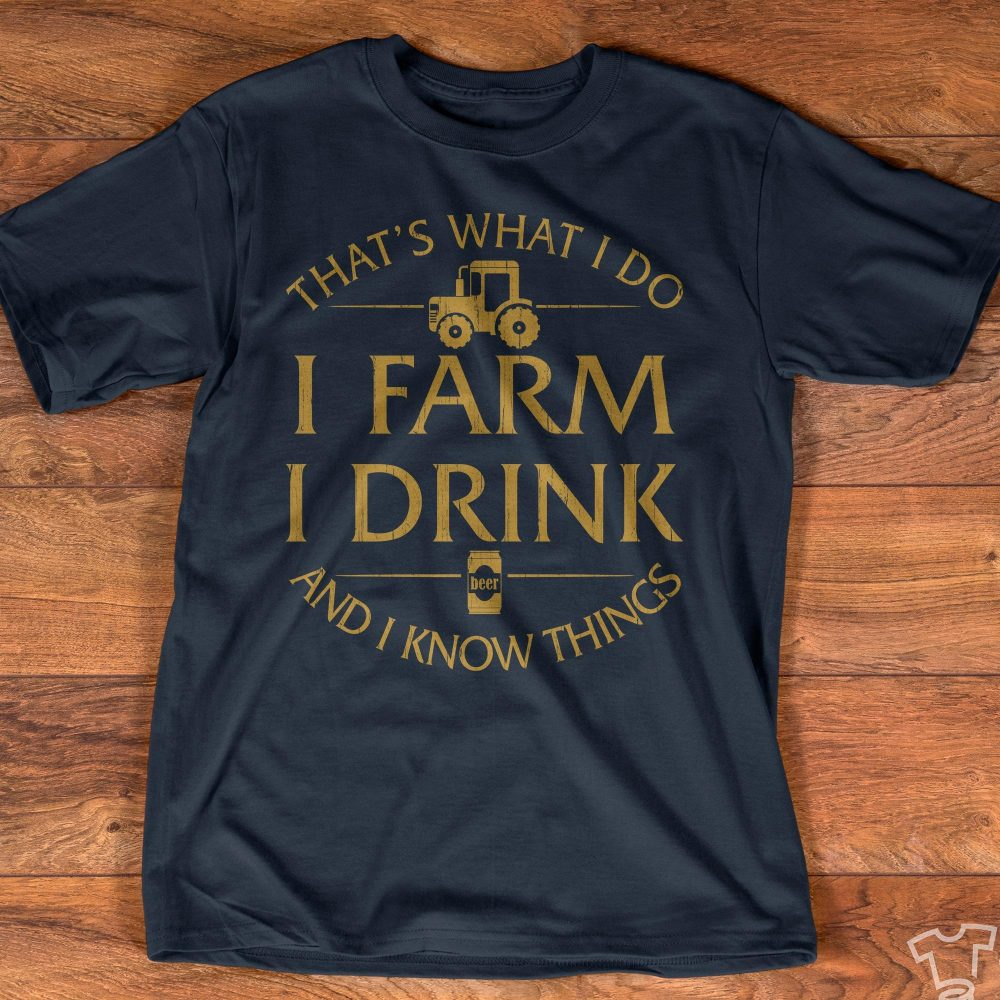 I Farm I Drink And I Know Things Shirt