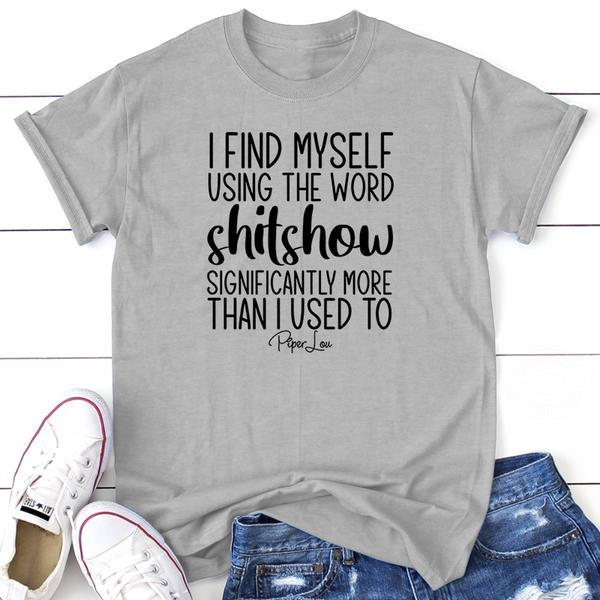 I Find Myself Using The Word Shitshow Significantly More Than I Used To Shirt
