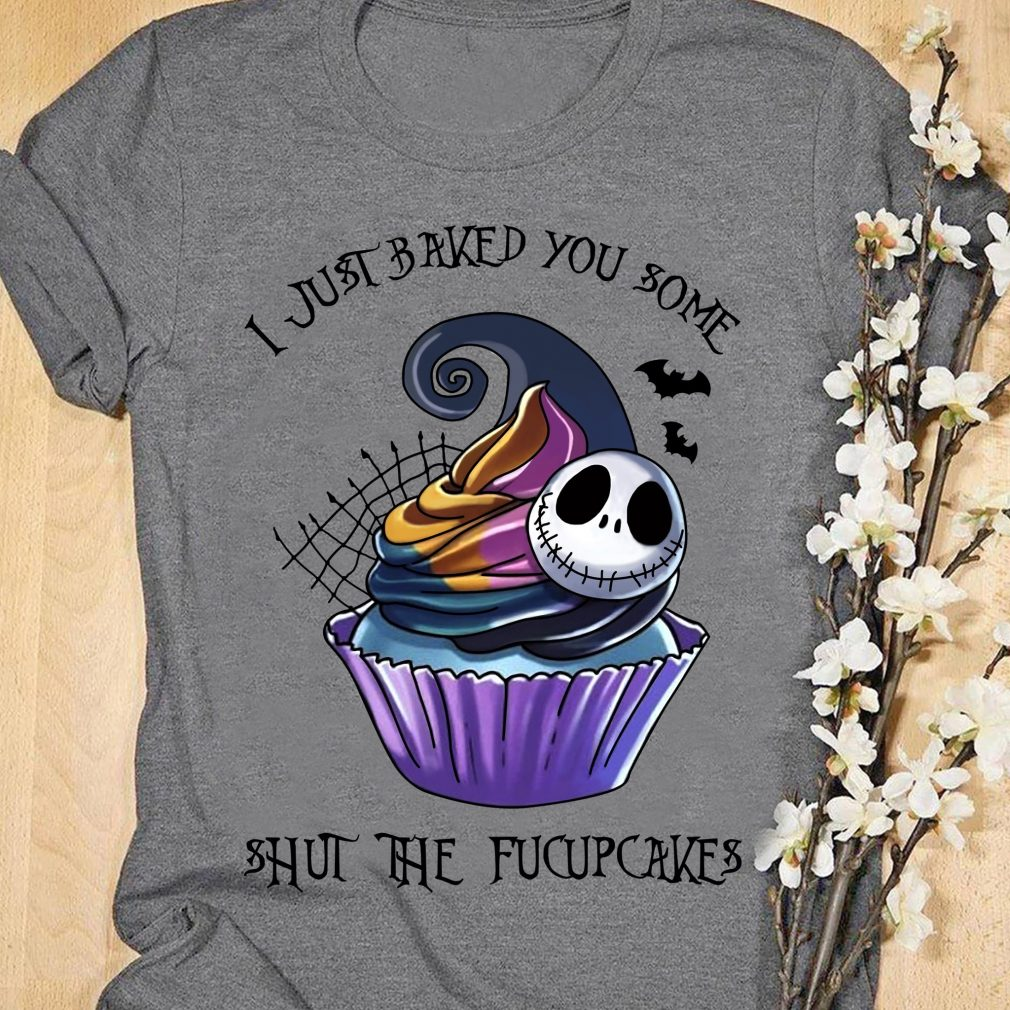 I Just Baked You Some Shut The FucupCakes Shirt
