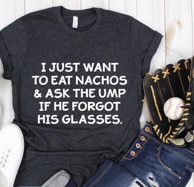 I Just Want To Eat Nachos And Ask The Ump If The Forgot His Glasses Shirt