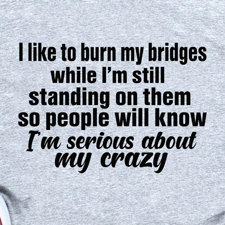 I Like To Burn My Bridges While I'm Still Standing On Them So People Will Know I'm Serious About My Crazy Shirt