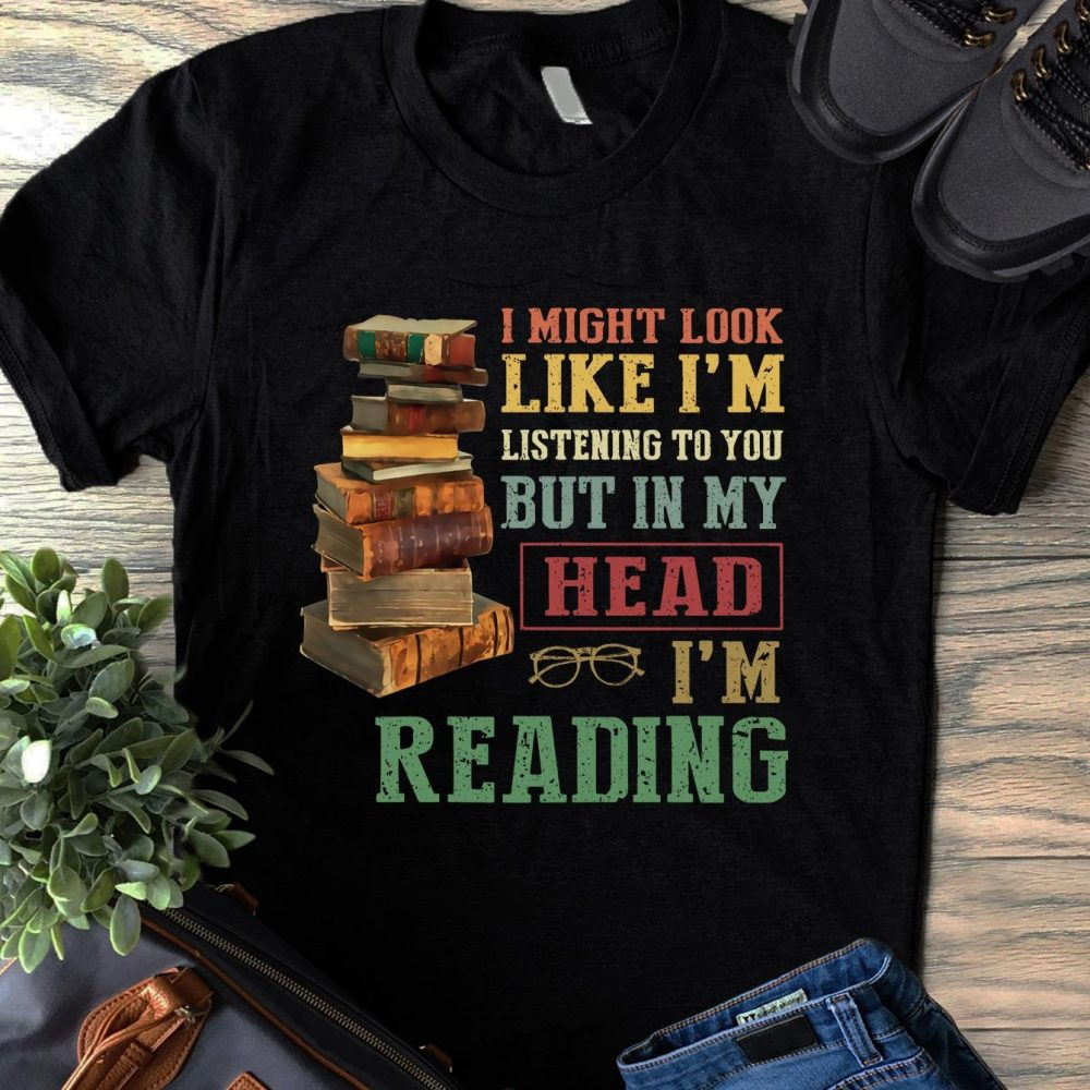 I Might Look Like I'm Listening To You But In My Head I'm Reading Shirt