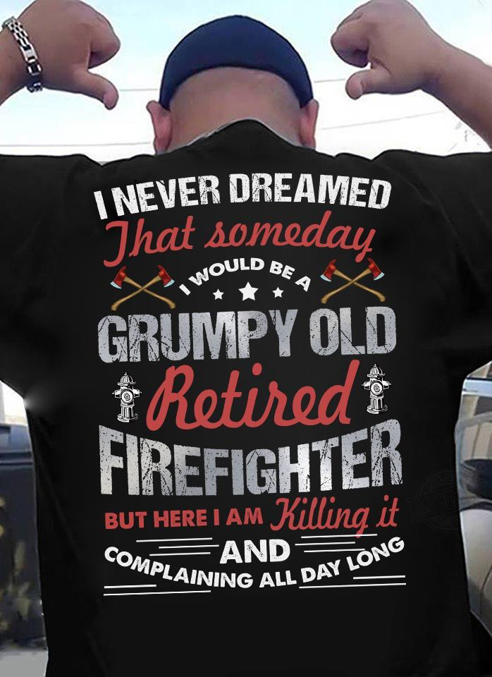 I Never Dreamed That Someday I Would Be A Grumpy Old Retired Firefighter Shirt