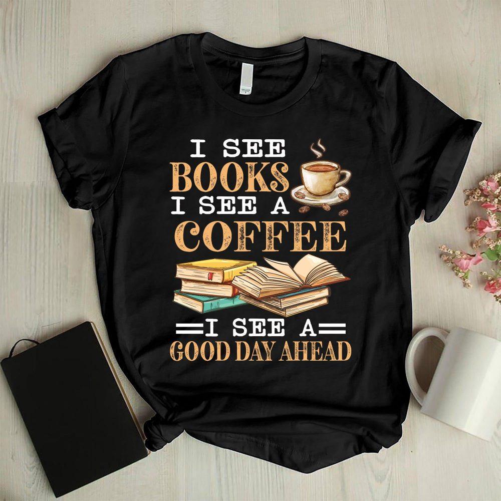 I See Books I See A Coffee I See A Good Day Ahead Shirt