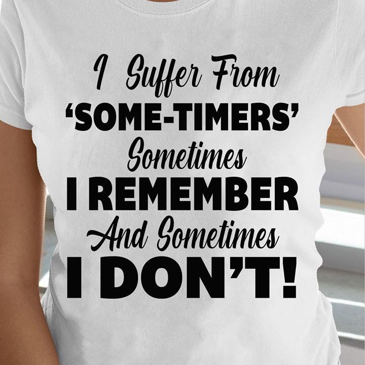 I Suffer From Some-timers Sometimes I Remember And Sometimes I Don't Shirt