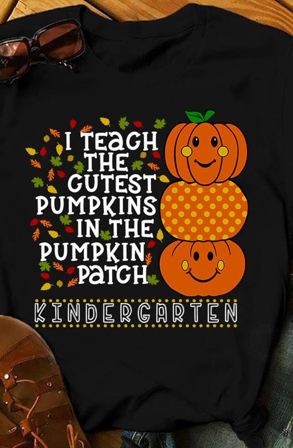 I Teach The Gutest Pumpkins In The Pumpkin Patch Kindergarten Shirt