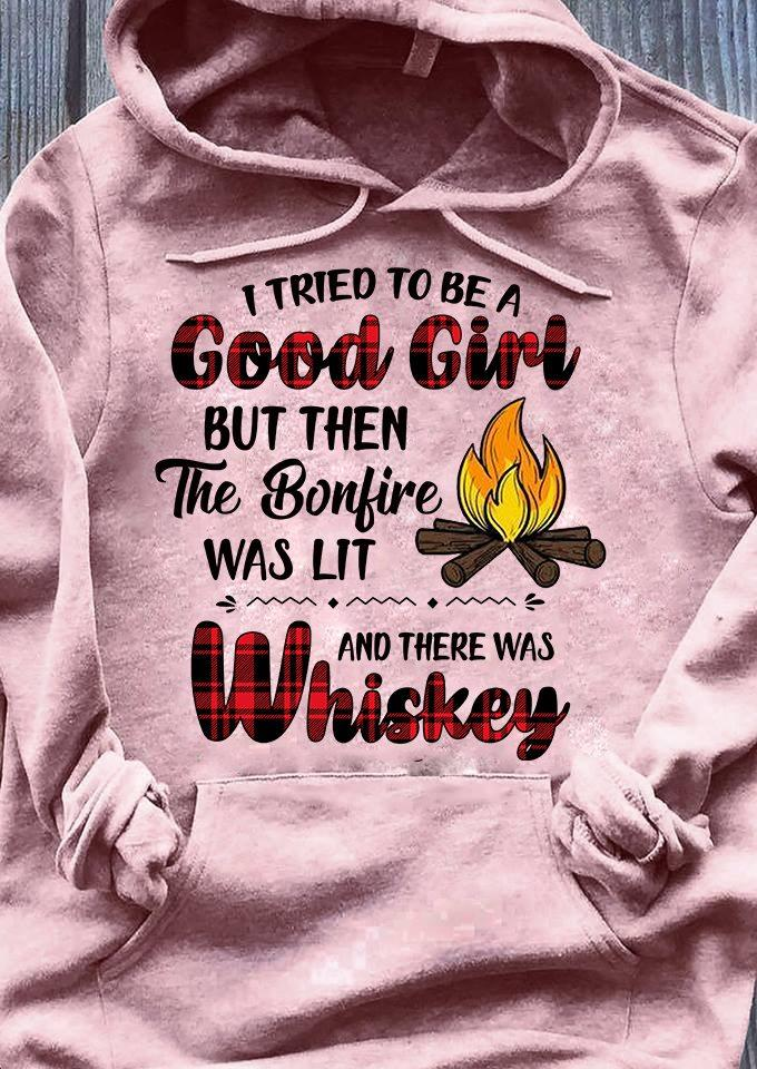 I Tired To Be A Good Girl But Then The BonFire Was Lit And There Was Whiskey Shirt