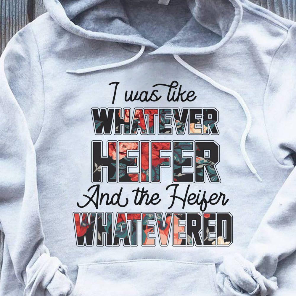 I Was Like Whatever Heifer And The Heifer Whatevered Shirt