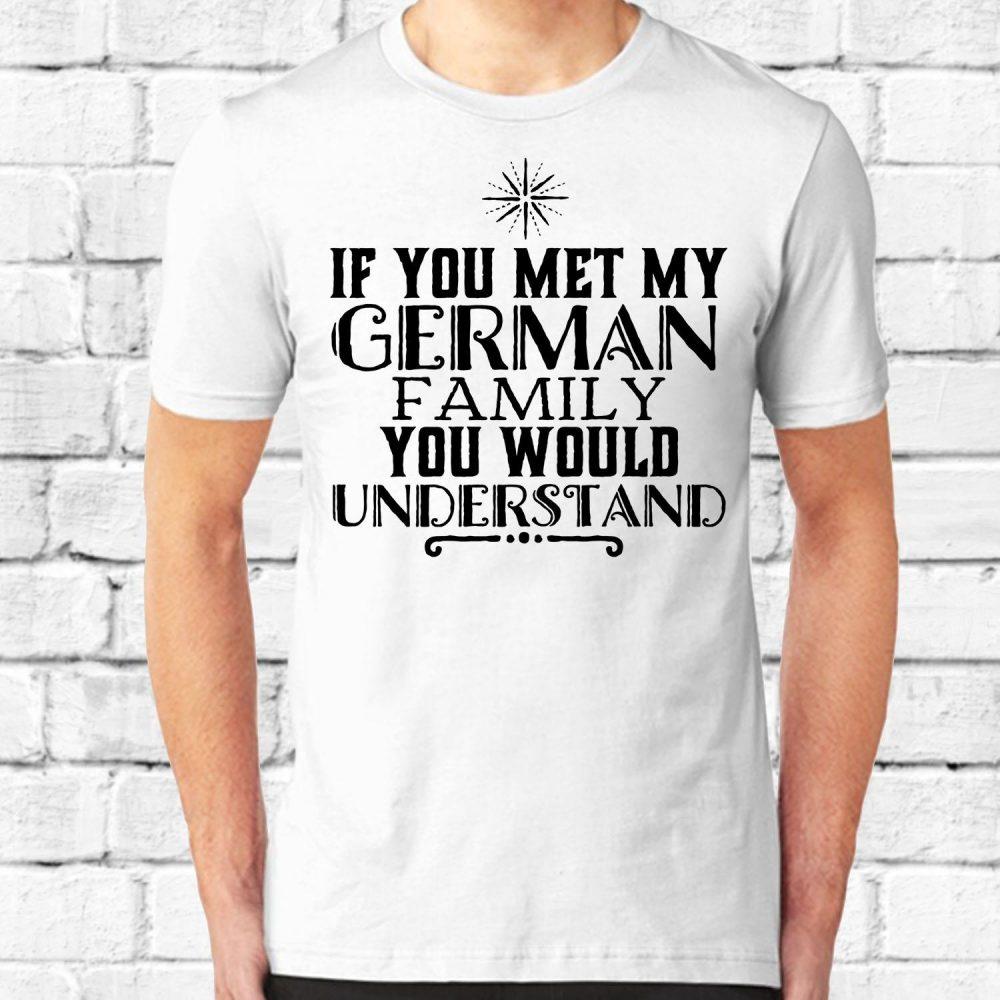 IF YOU MET MY GERMAN FAMILY Shirt