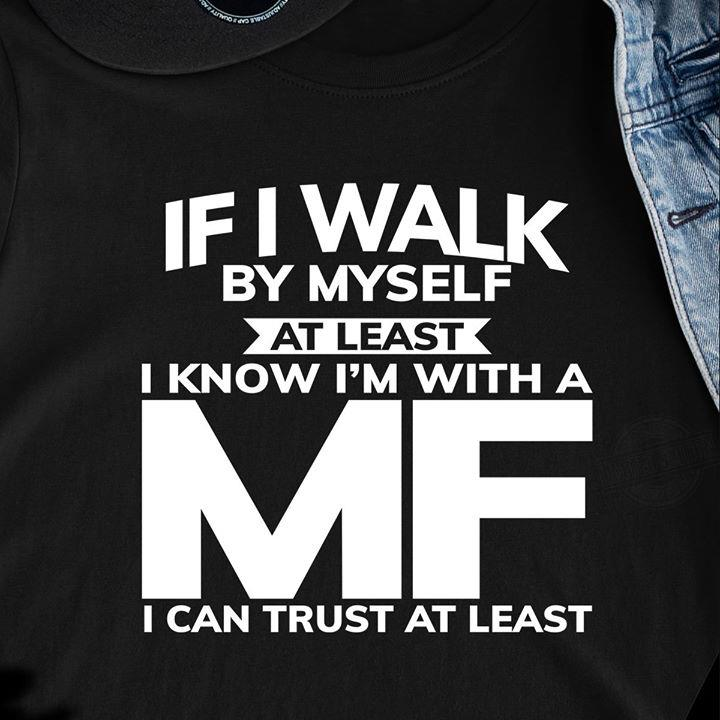 If I Walk By Myself At Least Know I'm With A MF I Can Trust At Least Shirt