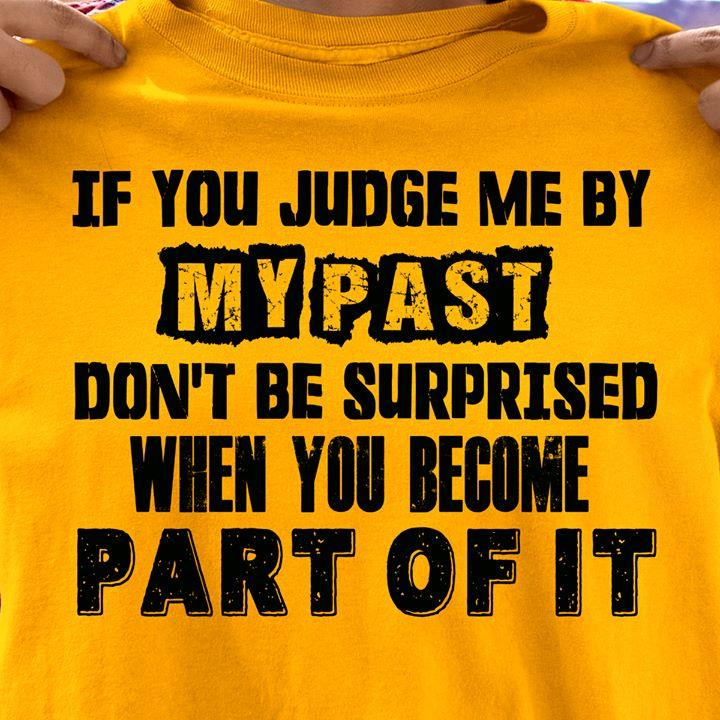 If You Judge Me By My Past Don't Be Surprised When You Become Part Of It Shirt