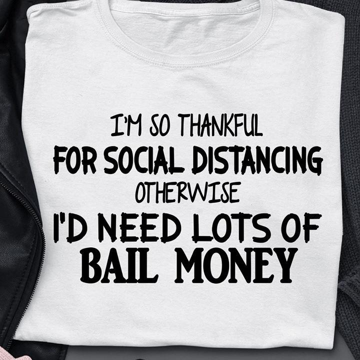 I'm So Thankful For Social Distancing Otherwise I'd Need Lots Of Bail Money Shirt