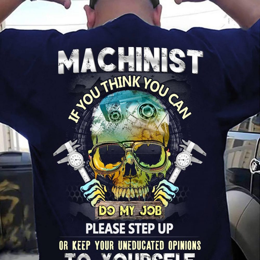 Machinist If You Think You Can Do My Job Please Step Up Or Keep Your Uneducated Opinions To Yourself Shirt
