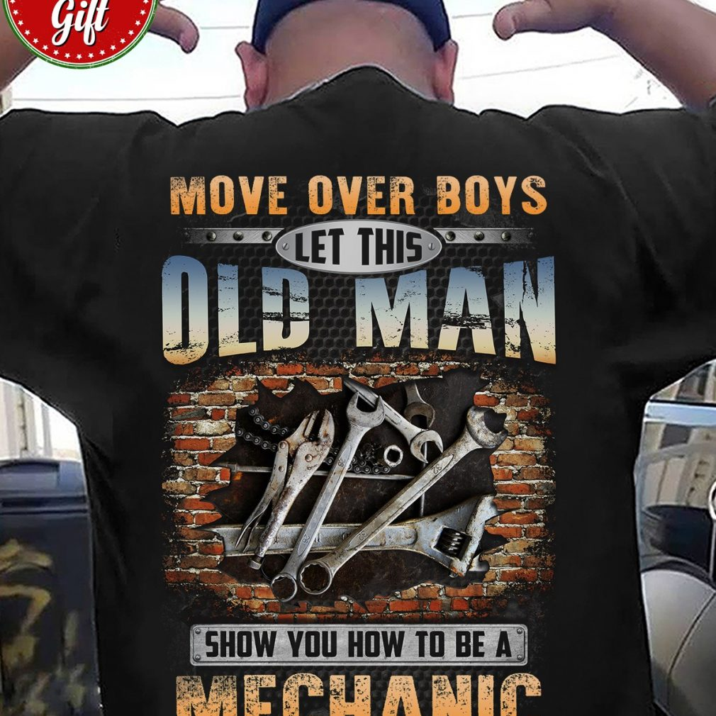 Move Over Boys Let This Old Man Show You How To Be A Mechanic Shirt