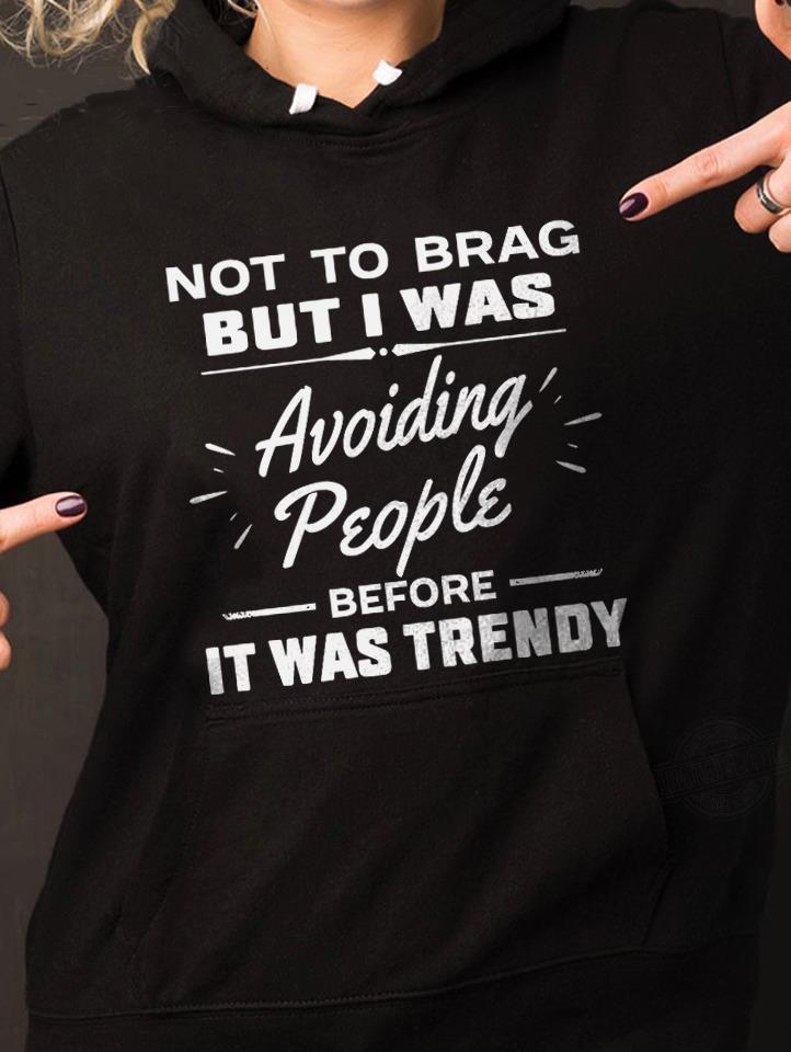 Not To Brag But I Was Avoiding People Before It Was Trendy Shirt