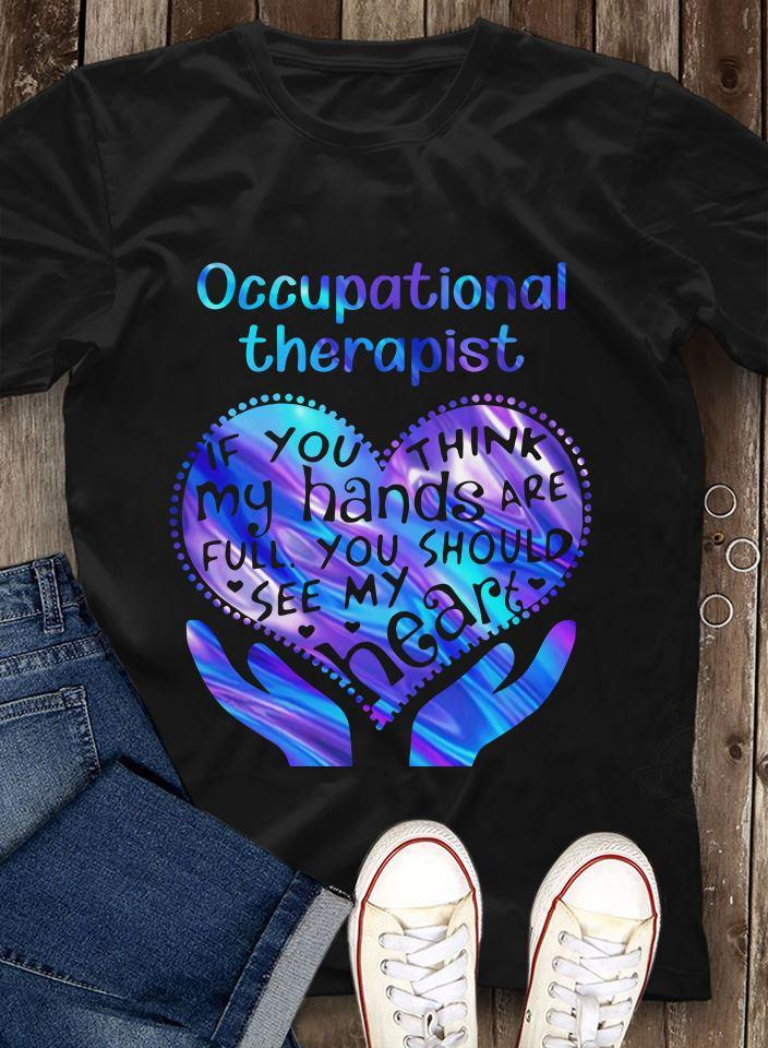 Occupational Therapy If You Think My Hands Are Full You Should See My Hear Shirt