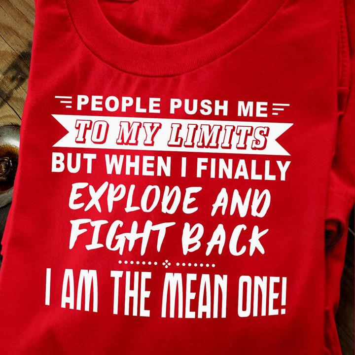 People Push Me To My Limits But When I Finally Explode And Fight Back I Am The Mean One Shirt