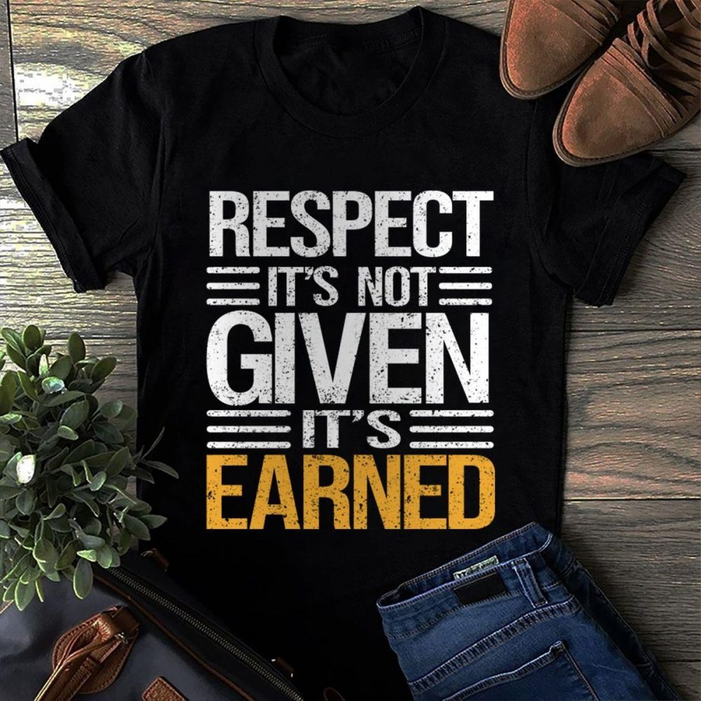 Respect It's Not Given It's Earned Shirt