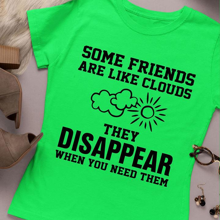 Some Friends Are Like Clouds They Disappear When You Need Them Shirt