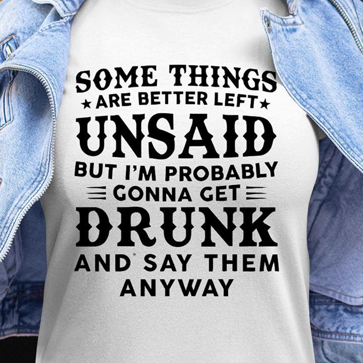 Some Things Are Better Left Unsand But I'm Probably Gonna Get Drunk And Say Them Anyway Shirt