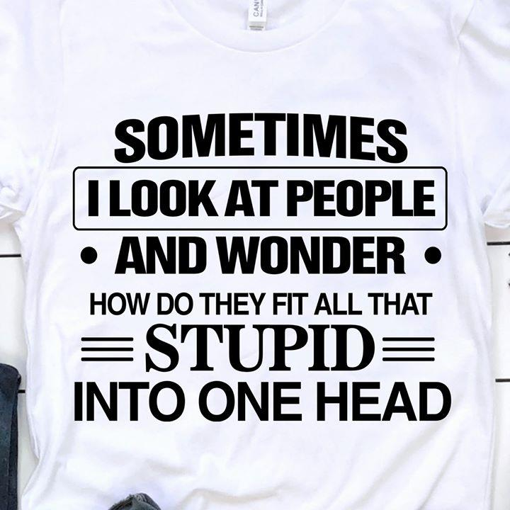 Sometimes I Look At People And Wonder How Do They Fit All That Stupid Into One Head Shirt