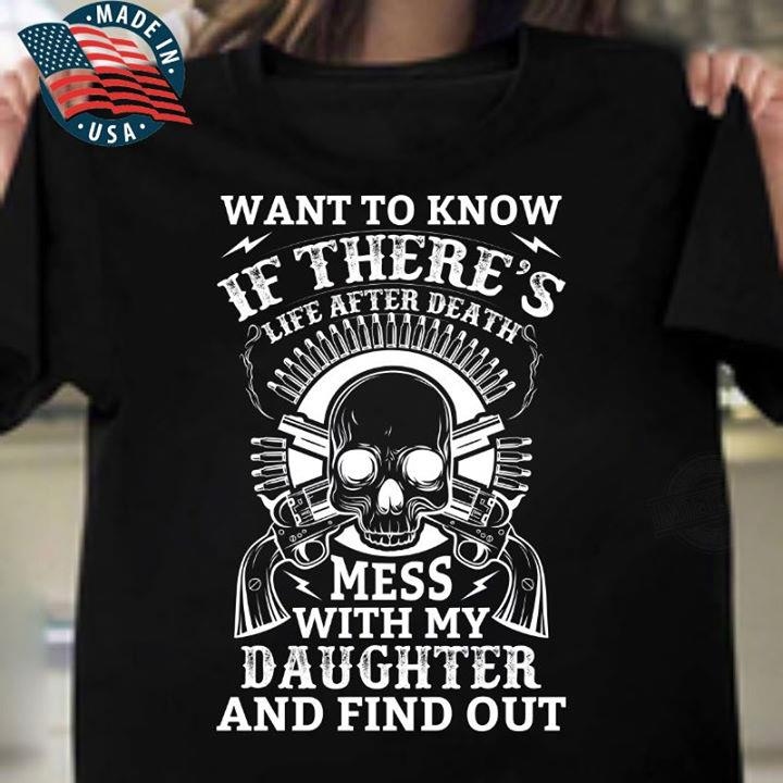 Want To Know If There's Life After Death Mess With My Daughter And Find Out Shirt