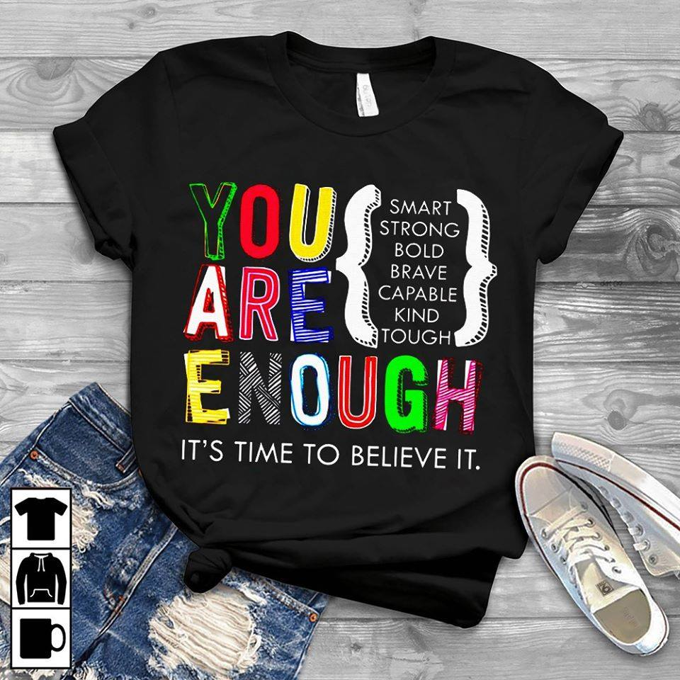 You Are Enough Smart Strong Bold Brave Capable Kind Tough It's Time To Believe It Shirt